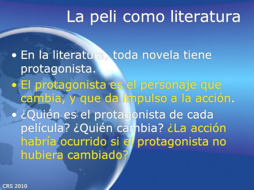 CRS 2010 La peli como literatura En la literatura, toda novela tiene protagonista. El protagonista es el personaje que cambia, y que da impulso a la a