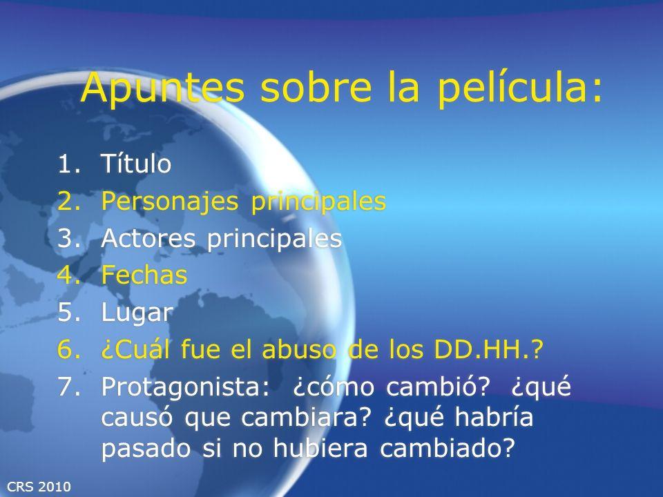 CRS 2010 Apuntes sobre la película: 1.Título 2.Personajes principales 3.Actores principales 4.Fechas 5.Lugar 6.¿Cuál fue el abuso de los DD.HH..
