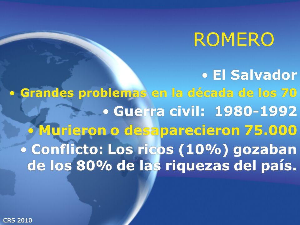 CRS 2010 ROMERO El Salvador Grandes problemas en la década de los 70 Guerra civil: 1980-1992 Murieron o desaparecieron 75.000 Conflicto: Los ricos (10%) gozaban de los 80% de las riquezas del país.