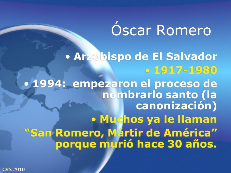 CRS 2010 Óscar Romero Arzobispo de El Salvador 1917-1980 1994: empezaron el proceso de nombrarlo santo (la canonización) Muchos ya le llaman San Romero, Mártir de América porque murió hace 30 años.