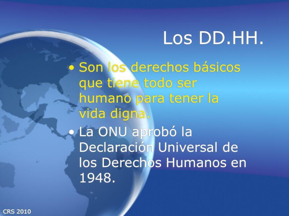 CRS 2010 Los DD.HH. Son los derechos básicos que tiene todo ser humano para tener la vida digna. La ONU aprobó la Declaración Universal de los Derecho