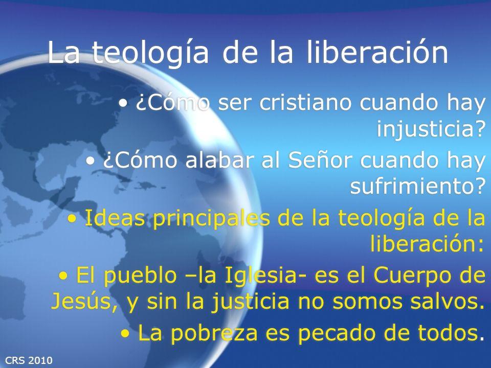 CRS 2010 La teología de la liberación ¿Cómo ser cristiano cuando hay injusticia? ¿Cómo alabar al Señor cuando hay sufrimiento? Ideas principales de la