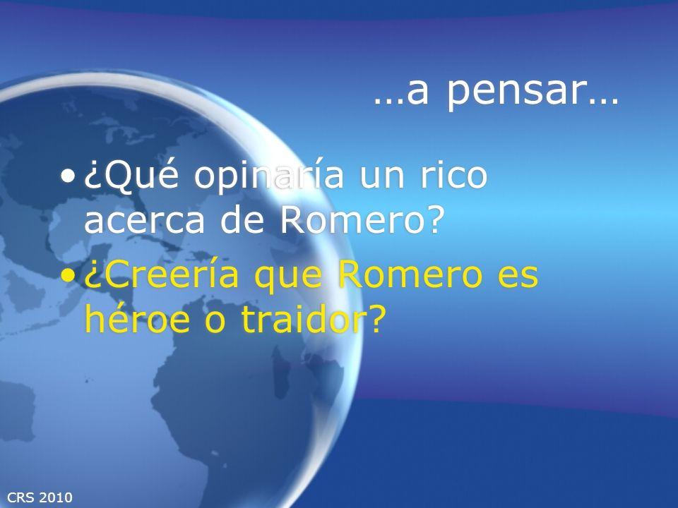 CRS 2010 …a pensar… ¿Qué opinaría un rico acerca de Romero? ¿Creería que Romero es héroe o traidor? ¿Qué opinaría un rico acerca de Romero? ¿Creería q