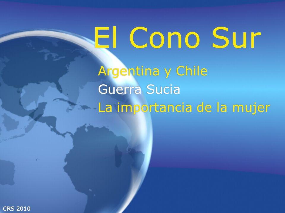 CRS 2010 El Cono Sur Argentina y Chile Guerra Sucia La importancia de la mujer Argentina y Chile Guerra Sucia La importancia de la mujer