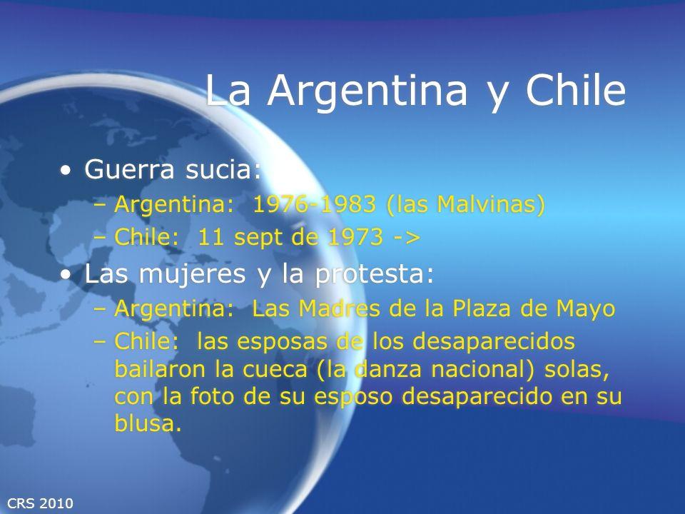 CRS 2010 La Argentina y Chile Guerra sucia: –Argentina: 1976-1983 (las Malvinas) –Chile: 11 sept de 1973 -> Las mujeres y la protesta: –Argentina: Las
