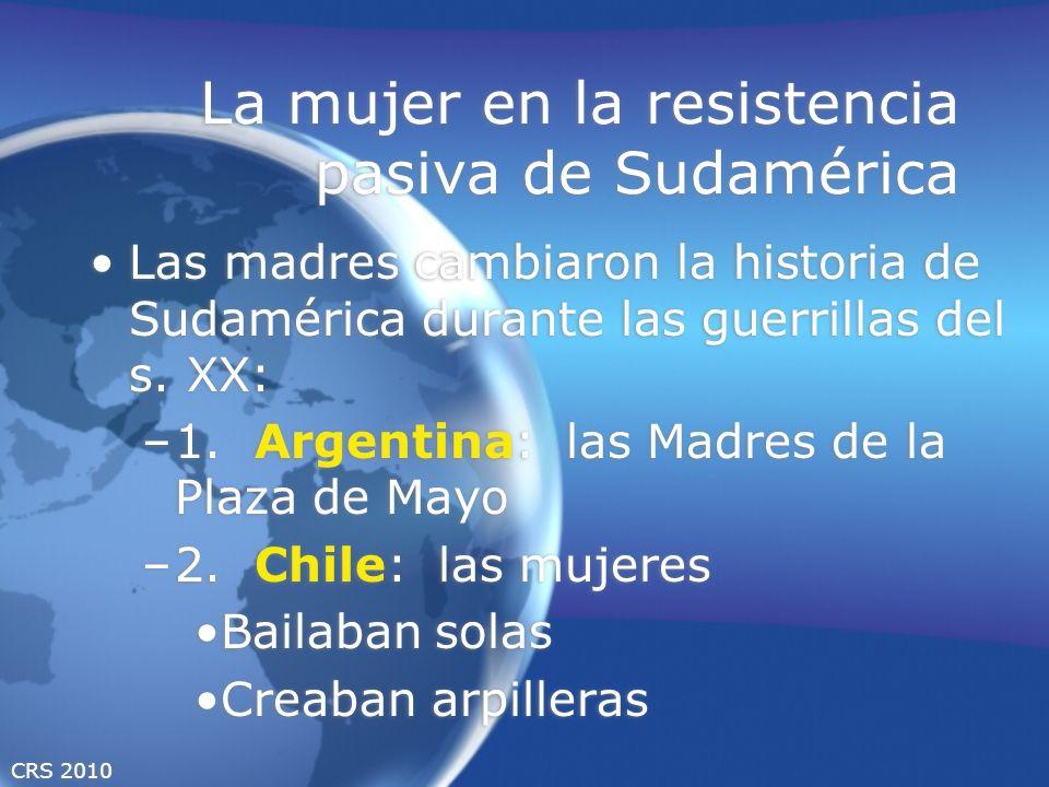 CRS 2010 La mujer en la resistencia pasiva de Sudamérica Las madres cambiaron la historia de Sudamérica durante las guerrillas del s. XX: –1. Argentin