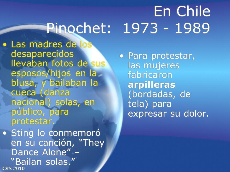 CRS 2010 En Chile Pinochet: 1973 - 1989 Las madres de los desaparecidos llevaban fotos de sus esposos/hijos en la blusa, y bailaban la cueca (danza nacional) solas, en público, para protestar.