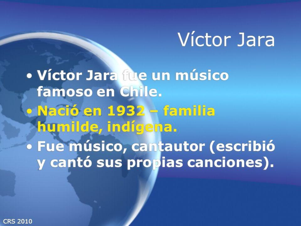 CRS 2010 Víctor Jara Víctor Jara fue un músico famoso en Chile. Nació en 1932 – familia humilde, indígena. Fue músico, cantautor (escribió y cantó sus
