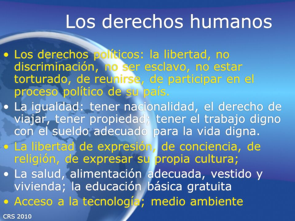 CRS 2010 Los derechos humanos Los derechos políticos: la libertad, no discriminación, no ser esclavo, no estar torturado, de reunirse, de participar en el proceso político de su país.