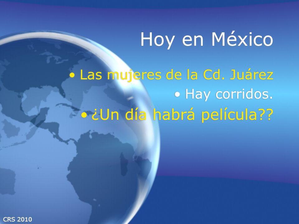 CRS 2010 Hoy en México Las mujeres de la Cd. Juárez Hay corridos. ¿Un día habrá película?? Las mujeres de la Cd. Juárez Hay corridos. ¿Un día habrá pe