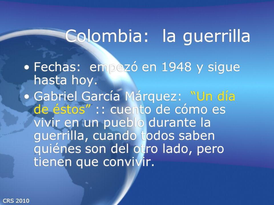 CRS 2010 Colombia: la guerrilla Fechas: empezó en 1948 y sigue hasta hoy. Gabriel García Márquez: Un día de éstos :: cuento de cómo es vivir en un pue