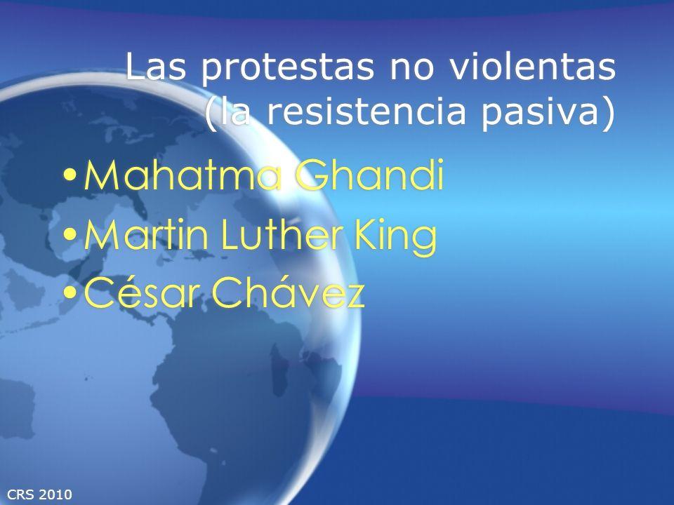 CRS 2010 Las protestas no violentas (la resistencia pasiva) Mahatma Ghandi Martin Luther King César Chávez Mahatma Ghandi Martin Luther King César Chá