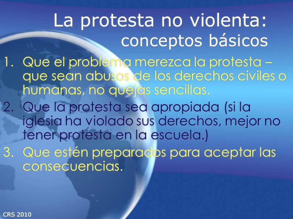 CRS 2010 La protesta no violenta: conceptos básicos 1.Que el problema merezca la protesta – que sean abusos de los derechos civiles o humanas, no quej