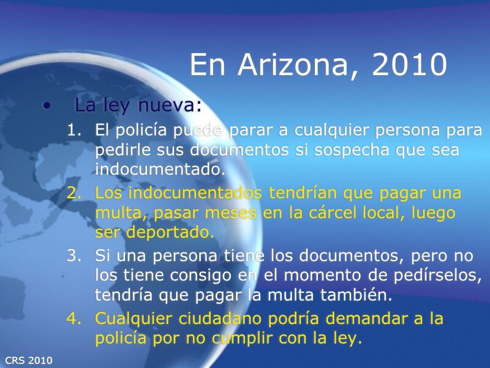 CRS 2010 En Arizona, 2010 La ley nueva: 1.El policía puede parar a cualquier persona para pedirle sus documentos si sospecha que sea indocumentado. 2.