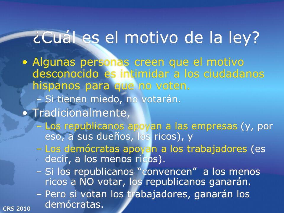 CRS 2010 ¿Cuál es el motivo de la ley? Algunas personas creen que el motivo desconocido es intimidar a los ciudadanos hispanos para que no voten. –Si