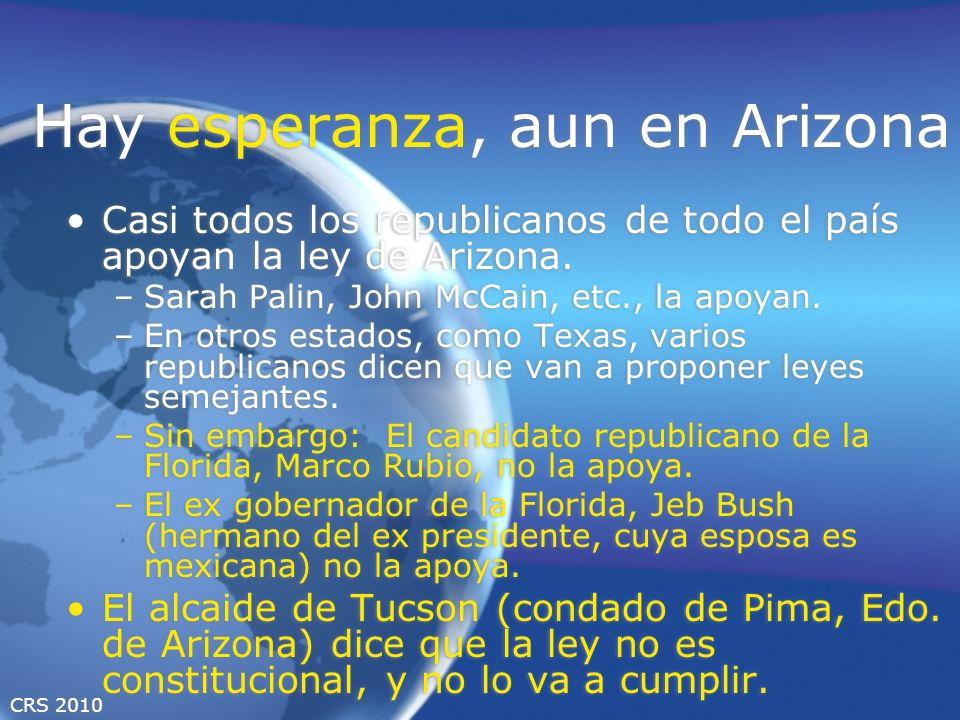 CRS 2010 Hay esperanza, aun en Arizona Casi todos los republicanos de todo el país apoyan la ley de Arizona. –Sarah Palin, John McCain, etc., la apoya