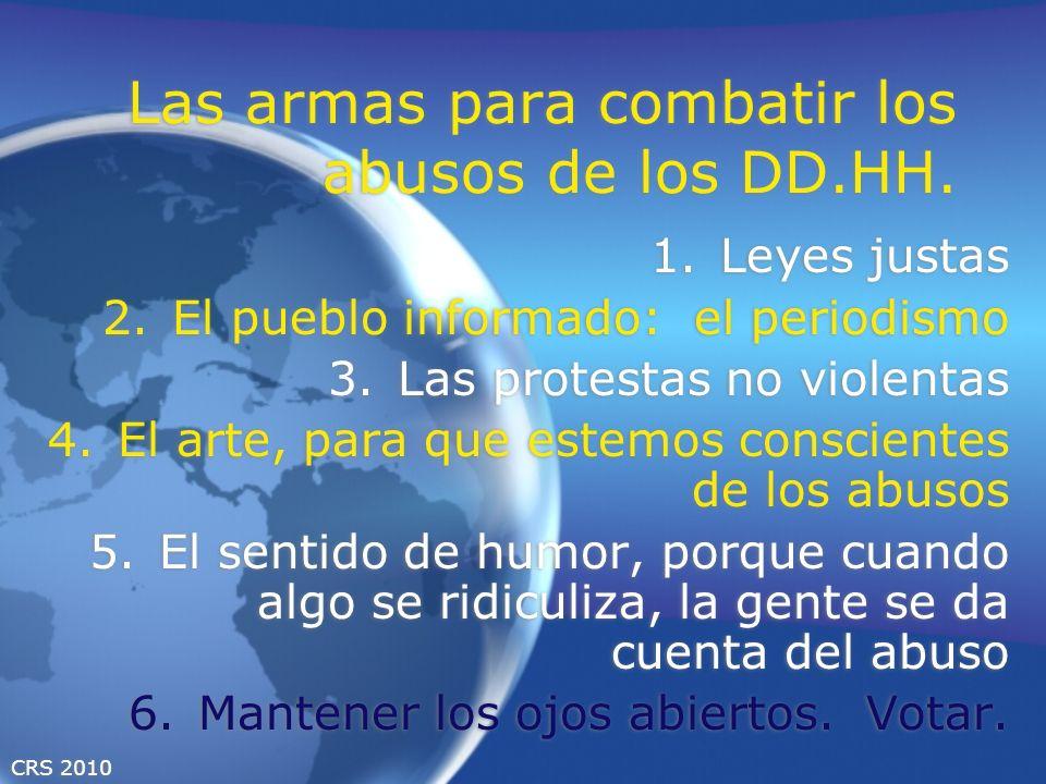 CRS 2010 Las armas para combatir los abusos de los DD.HH. 1.Leyes justas 2.El pueblo informado: el periodismo 3.Las protestas no violentas 4.El arte,