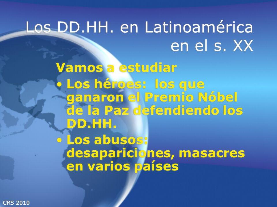CRS 2010 Los DD.HH. en Latinoamérica en el s. XX Vamos a estudiar Los héroes: los que ganaron el Premio Nóbel de la Paz defendiendo los DD.HH. Los abu
