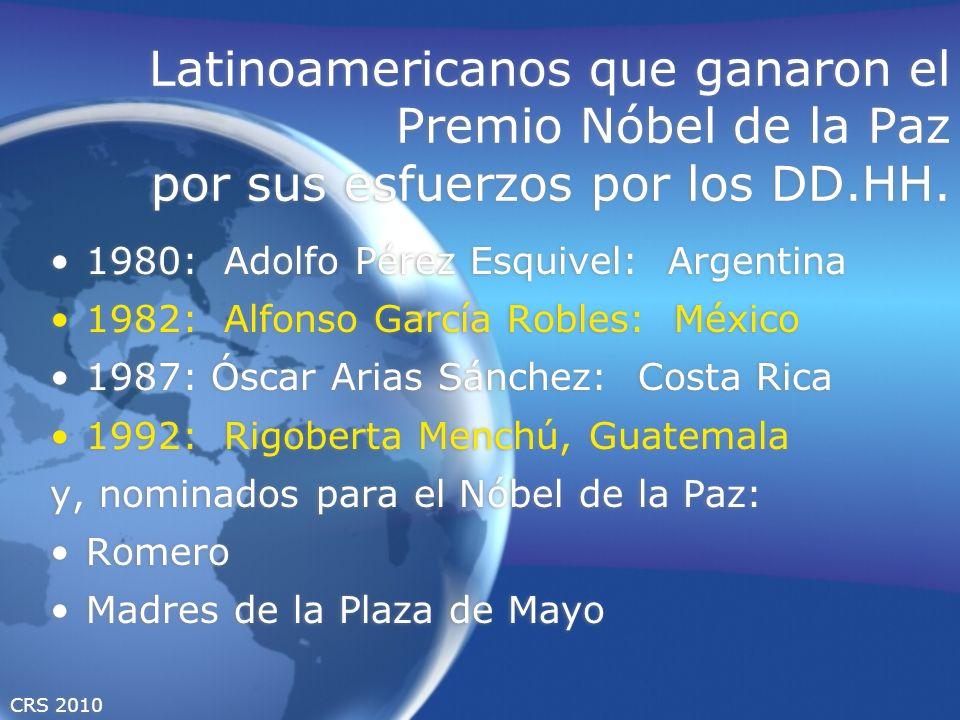 CRS 2010 Latinoamericanos que ganaron el Premio Nóbel de la Paz por sus esfuerzos por los DD.HH. 1980: Adolfo Pérez Esquivel: Argentina 1982: Alfonso