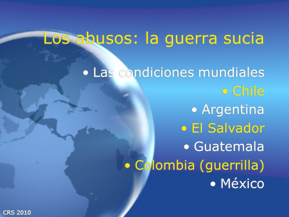 CRS 2010 Los abusos: la guerra sucia Las condiciones mundiales Chile Argentina El Salvador Guatemala Colombia (guerrilla) México Las condiciones mundiales Chile Argentina El Salvador Guatemala Colombia (guerrilla) México