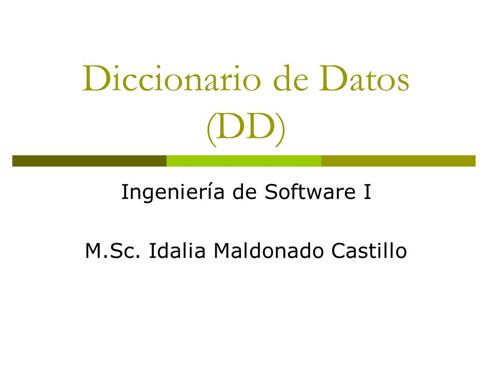 Diccionario de Datos (DD) Ingeniería de Software I M.Sc. Idalia Maldonado Castillo