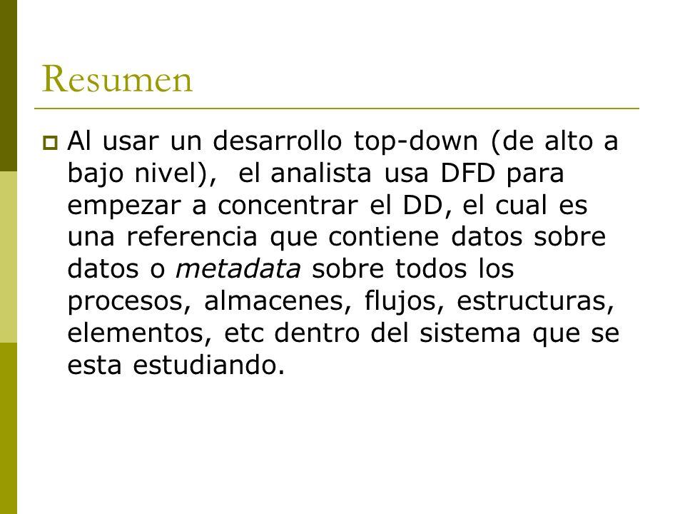 Resumen Al usar un desarrollo top-down (de alto a bajo nivel), el analista usa DFD para empezar a concentrar el DD, el cual es una referencia que cont
