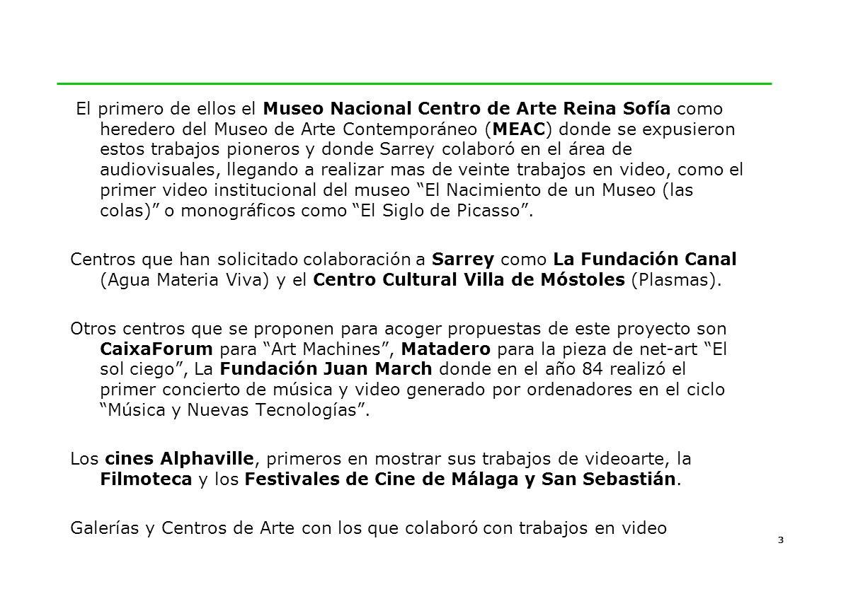 3 El primero de ellos el Museo Nacional Centro de Arte Reina Sofía como heredero del Museo de Arte Contemporáneo (MEAC) donde se expusieron estos trabajos pioneros y donde Sarrey colaboró en el área de audiovisuales, llegando a realizar mas de veinte trabajos en video, como el primer video institucional del museo El Nacimiento de un Museo (las colas) o monográficos como El Siglo de Picasso.