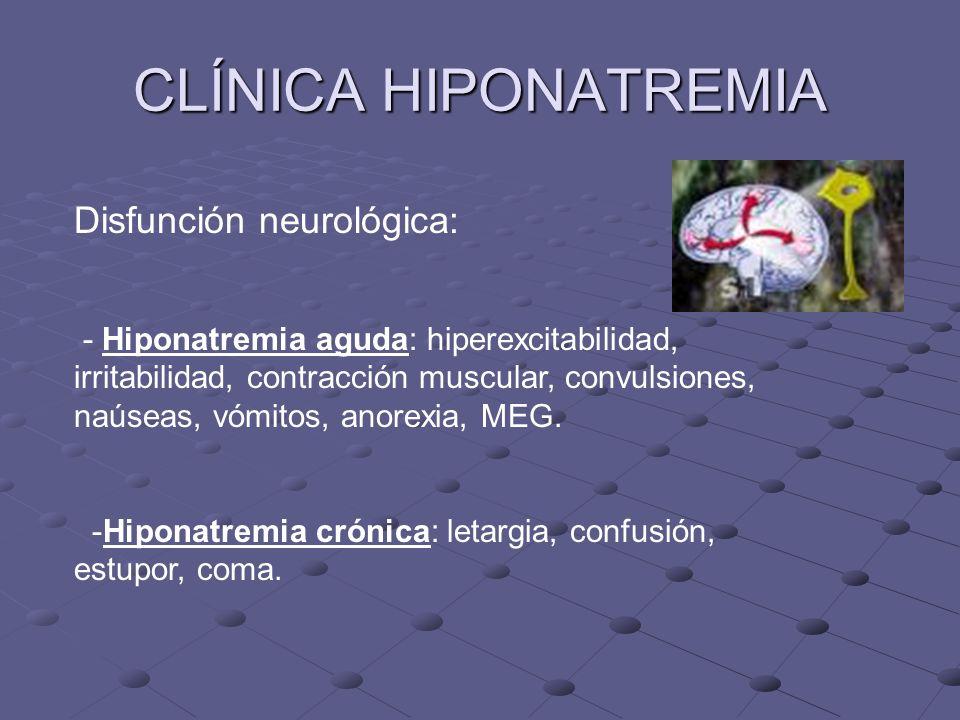CLÍNICA HIPONATREMIA Disfunción neurológica: - Hiponatremia aguda: hiperexcitabilidad, irritabilidad, contracción muscular, convulsiones, naúseas, vómitos, anorexia, MEG.