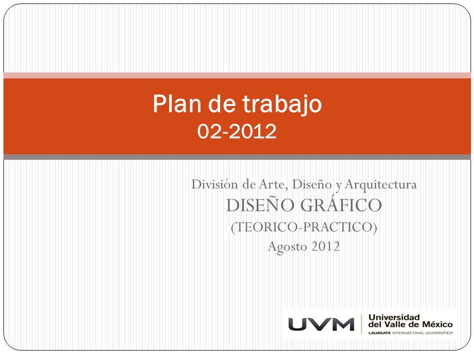 División de Arte, Diseño y Arquitectura DISEÑO GRÁFICO (TEORICO-PRACTICO) Agosto 2012 Plan de trabajo 02-2012