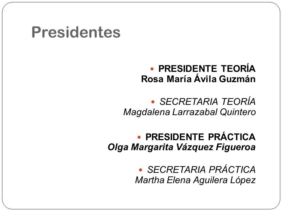 Presidentes PRESIDENTE TEORÍA Rosa María Ávila Guzmán SECRETARIA TEORÍA Magdalena Larrazabal Quintero PRESIDENTE PRÁCTICA Olga Margarita Vázquez Figue