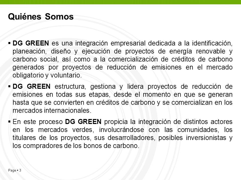 Page 3 Quiénes Somos DG GREEN es una integración empresarial dedicada a la identificación, planeación, diseño y ejecución de proyectos de energía renovable y carbono social, así como a la comercialización de créditos de carbono generados por proyectos de reducción de emisiones en el mercado obligatorio y voluntario.