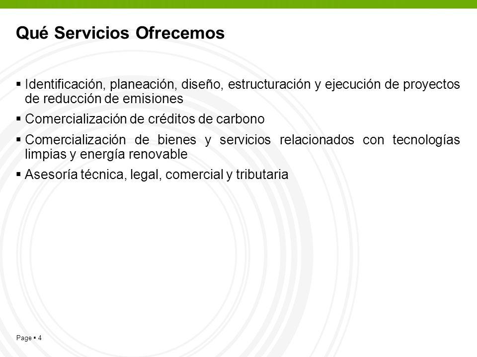 Page 4 Qué Servicios Ofrecemos Identificación, planeación, diseño, estructuración y ejecución de proyectos de reducción de emisiones Comercialización de créditos de carbono Comercialización de bienes y servicios relacionados con tecnologías limpias y energía renovable Asesoría técnica, legal, comercial y tributaria