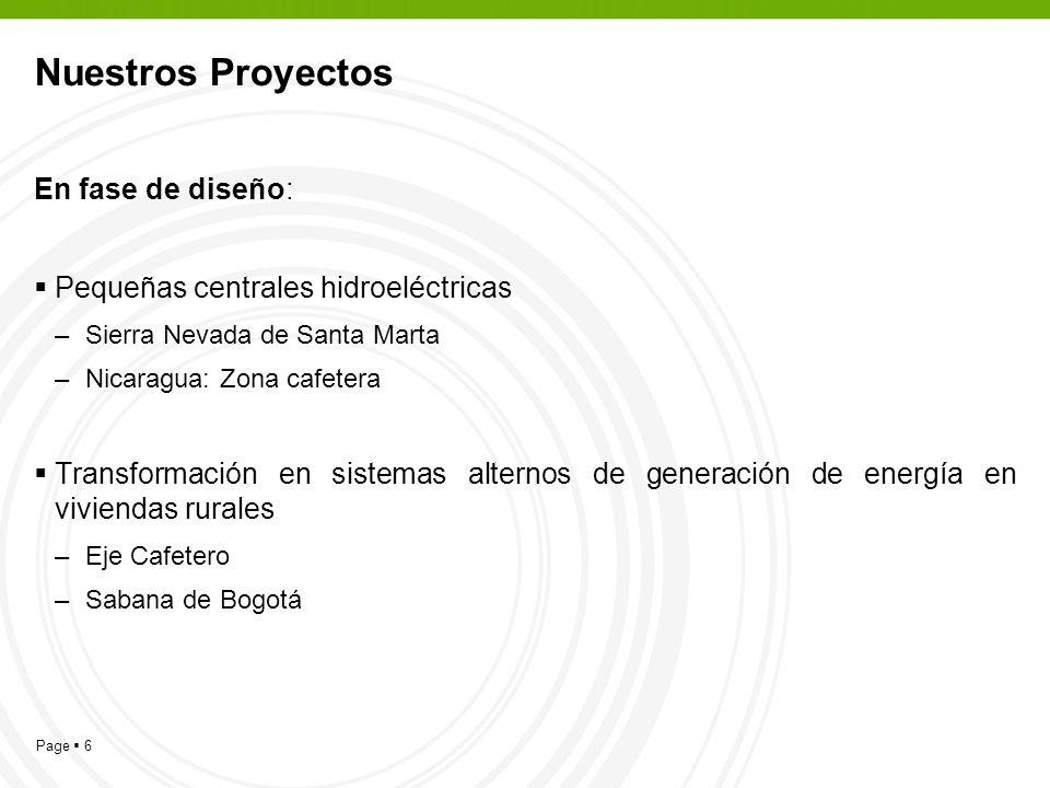 Page 6 Nuestros Proyectos En fase de diseño: Pequeñas centrales hidroeléctricas –Sierra Nevada de Santa Marta –Nicaragua: Zona cafetera Transformación en sistemas alternos de generación de energía en viviendas rurales –Eje Cafetero –Sabana de Bogotá