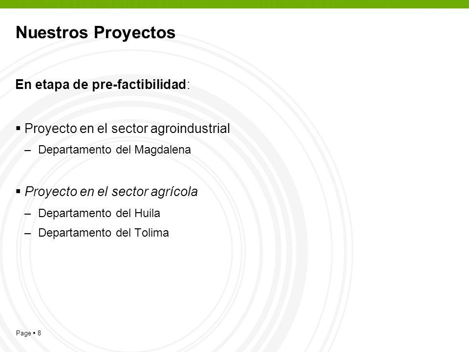 Page 8 Nuestros Proyectos En etapa de pre-factibilidad: Proyecto en el sector agroindustrial –Departamento del Magdalena Proyecto en el sector agrícola –Departamento del Huila –Departamento del Tolima