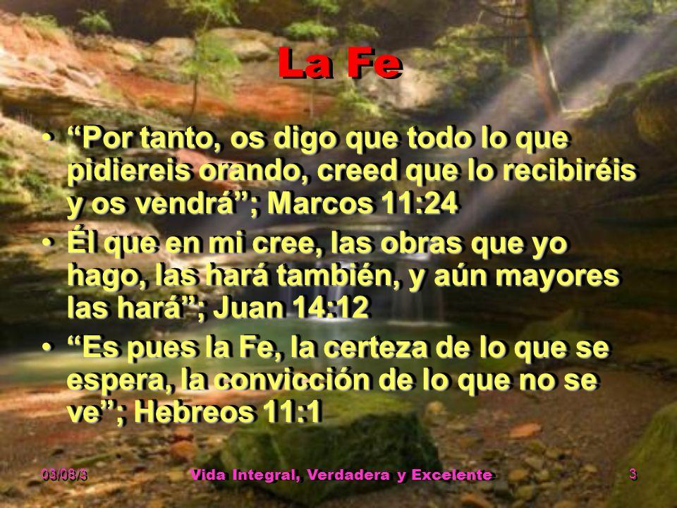 03/08/3 Vida Integral, Verdadera y Excelente 3 La Fe Por tanto, os digo que todo lo que pidiereis orando, creed que lo recibiréis y os vendrá; Marcos 11:24Por tanto, os digo que todo lo que pidiereis orando, creed que lo recibiréis y os vendrá; Marcos 11:24 Él que en mi cree, las obras que yo hago, las hará también, y aún mayores las hará; Juan 14:12Él que en mi cree, las obras que yo hago, las hará también, y aún mayores las hará; Juan 14:12 Es pues la Fe, la certeza de lo que se espera, la convicción de lo que no se ve; Hebreos 11:1Es pues la Fe, la certeza de lo que se espera, la convicción de lo que no se ve; Hebreos 11:1 Por tanto, os digo que todo lo que pidiereis orando, creed que lo recibiréis y os vendrá; Marcos 11:24Por tanto, os digo que todo lo que pidiereis orando, creed que lo recibiréis y os vendrá; Marcos 11:24 Él que en mi cree, las obras que yo hago, las hará también, y aún mayores las hará; Juan 14:12Él que en mi cree, las obras que yo hago, las hará también, y aún mayores las hará; Juan 14:12 Es pues la Fe, la certeza de lo que se espera, la convicción de lo que no se ve; Hebreos 11:1Es pues la Fe, la certeza de lo que se espera, la convicción de lo que no se ve; Hebreos 11:1