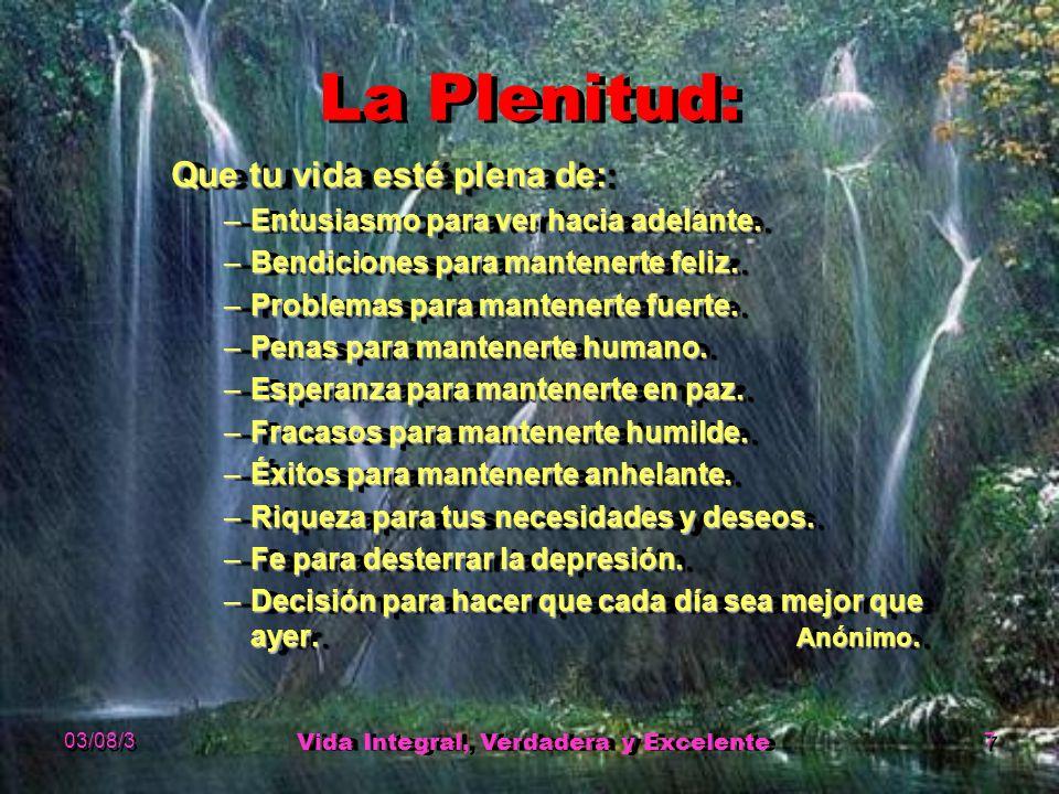 03/08/3 Vida Integral, Verdadera y Excelente 7 La Plenitud: Que tu vida esté plena de: –Entusiasmo para ver hacia adelante.