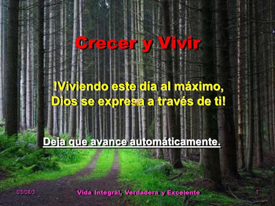 03/08/3 Vida Integral, Verdadera y Excelente 1 Crecer y Vivir !Viviendo este día al máximo, Dios se expresa a través de ti.