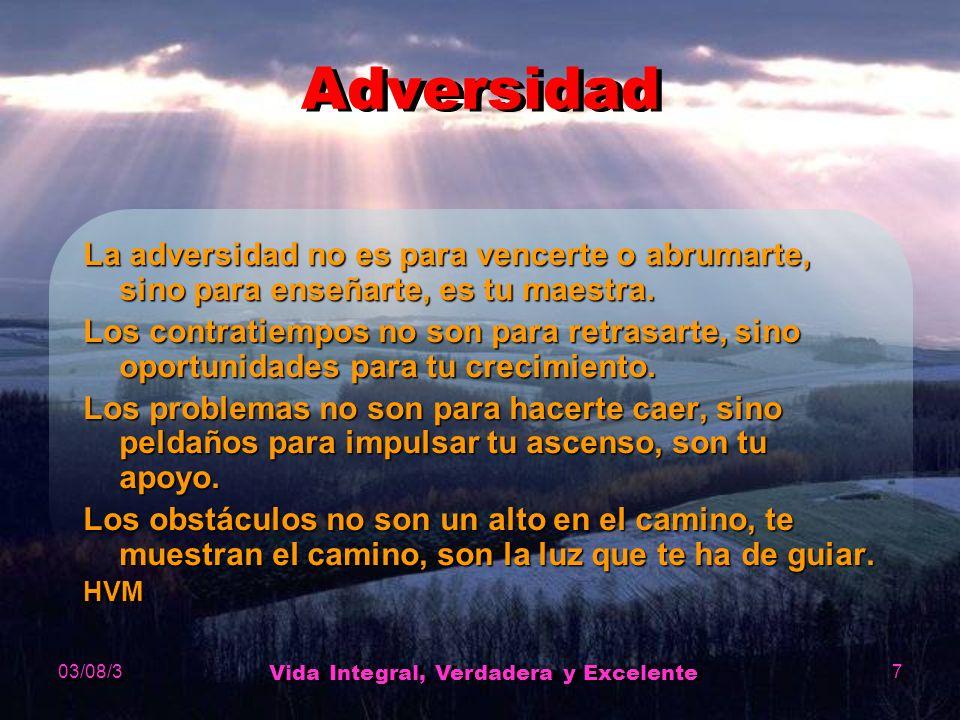 03/08/3 Vida Integral, Verdadera y Excelente 7 Adversidad La adversidad no es para vencerte o abrumarte, sino para enseñarte, es tu maestra.