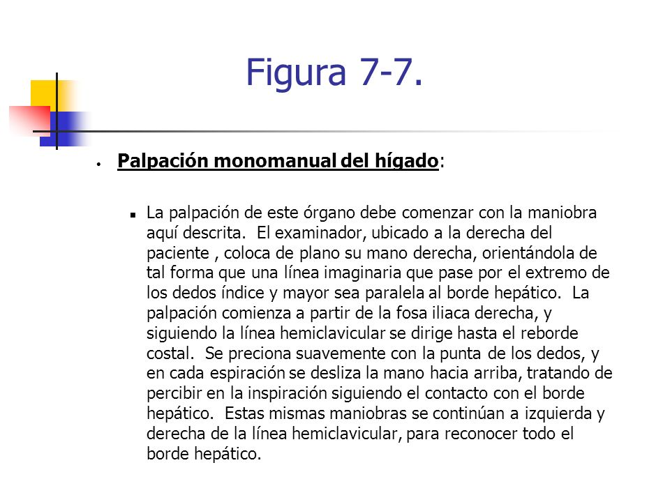 Figura 7-7. Palpación monomanual del hígado: La palpación de este órgano debe comenzar con la maniobra aquí descrita. El examinador, ubicado a la dere