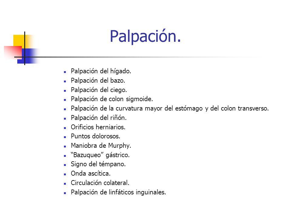 Palpación. Palpación del hígado. Palpación del bazo. Palpación del ciego. Palpación de colon sigmoide. Palpación de la curvatura mayor del estómago y