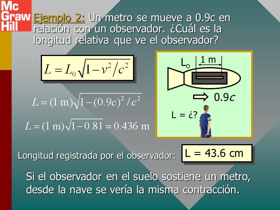 Contracción de la longitud 0.9c LoLo L Como el movimiento relativo afecta al tiempo, la longitud también será diferente: L o es longitud propia L es l