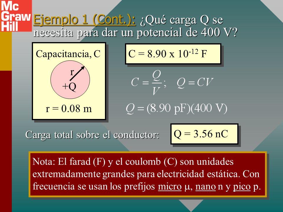 Ejemplo 1: ¿Cuál es la capacitancia de una esfera metálica de 8 cm de radio? r = 0.08 m Capacitancia, C +Q r Capacitancia: C = 4 r C = 8.90 x 10 -12 F