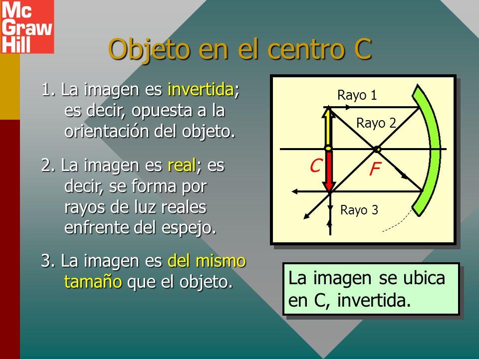 Objeto afuera del centro C Espejo cóncavo C F Rayo 3 Rayo 2 Rayo 1 1. La imagen es invertida; es decir, opuesta a la orientación del objeto. 2. La ima