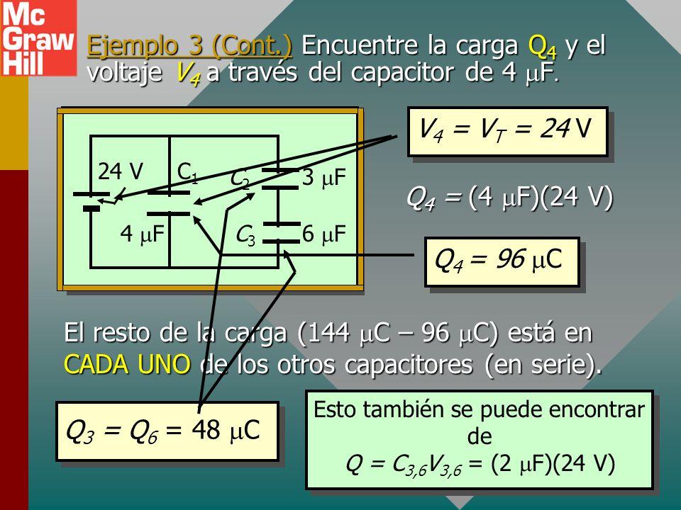 Ejemplo 3 (Cont.) Encuentre la carga total Q T. C1C1 4 F 3 F 6 F 24 V C2C2 C3C3 C e = 6 F Q = CV = (6 F)(24 V) Q T = 144 C C1C1 4 F 2 F 24 V C 3,6 CeC