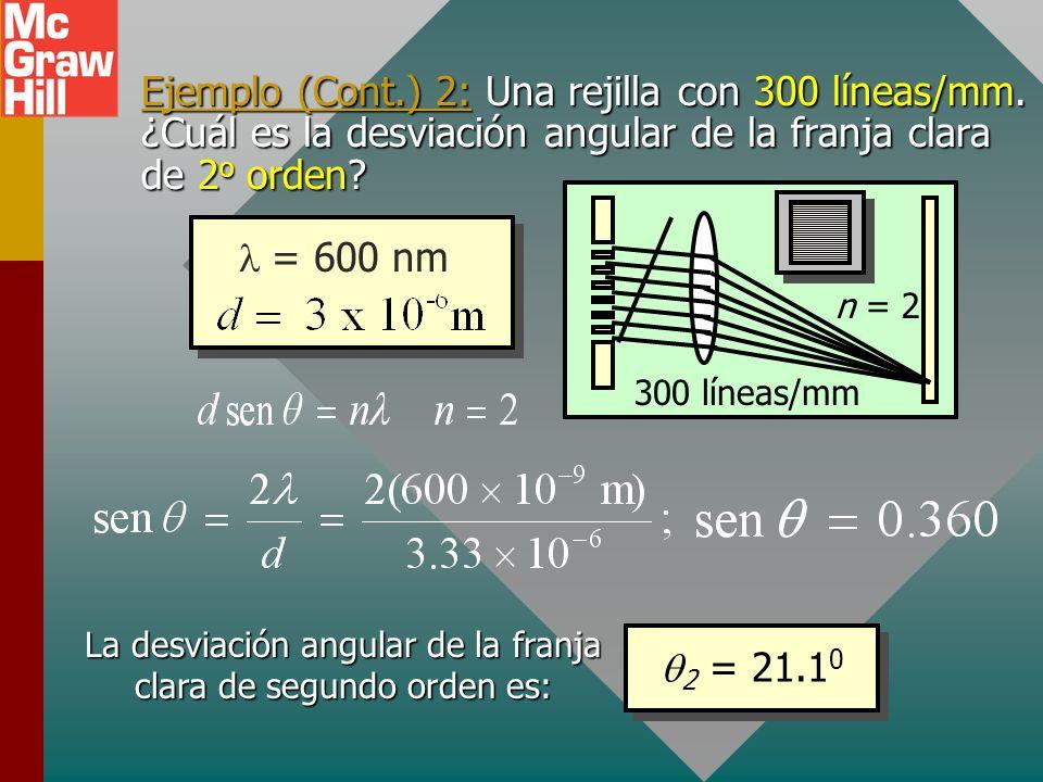Ejemplo 2: Luz (600 nm) golpea una rejilla con 300 líneas/mm. ¿Cuál es la desviación angular de la franja clara de 2 o orden? 300 líneas/mm n = 2 Para