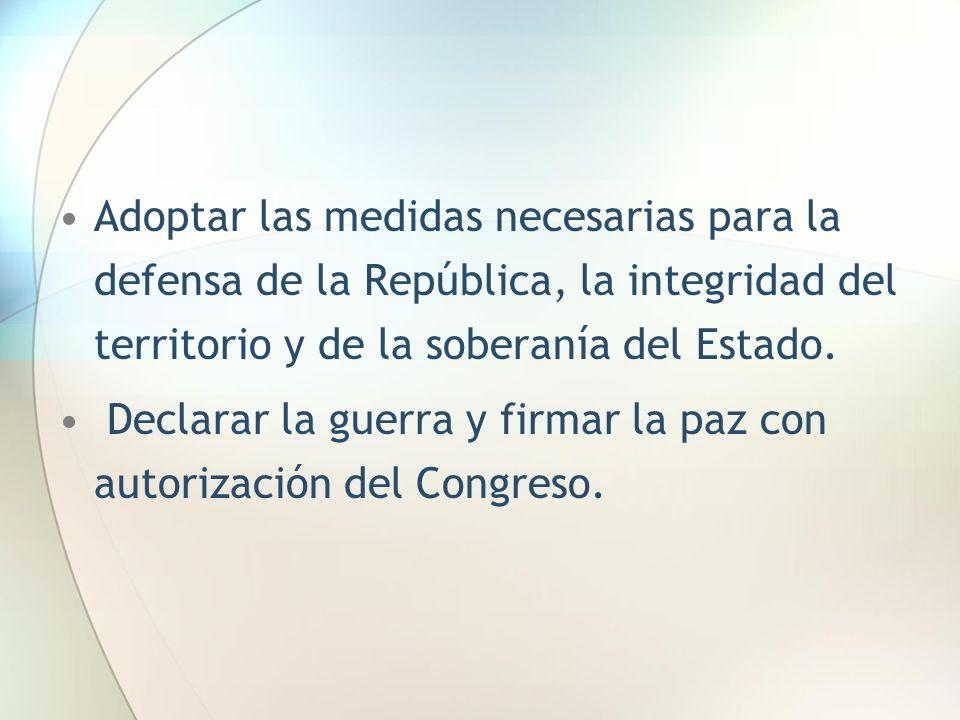 Adoptar las medidas necesarias para la defensa de la República, la integridad del territorio y de la soberanía del Estado. Declarar la guerra y firmar