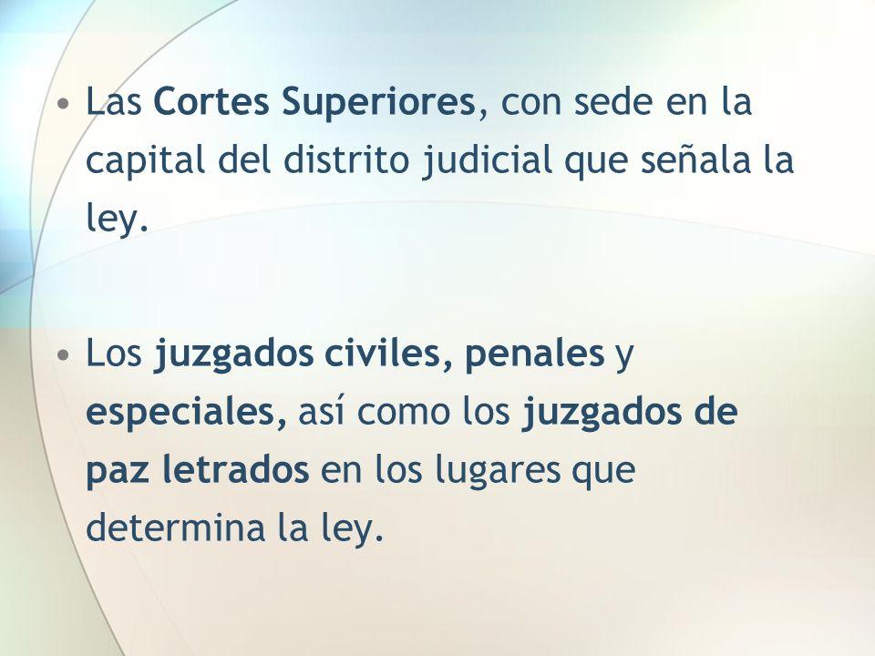Las Cortes Superiores, con sede en la capital del distrito judicial que señala la ley. Los juzgados civiles, penales y especiales, así como los juzgad