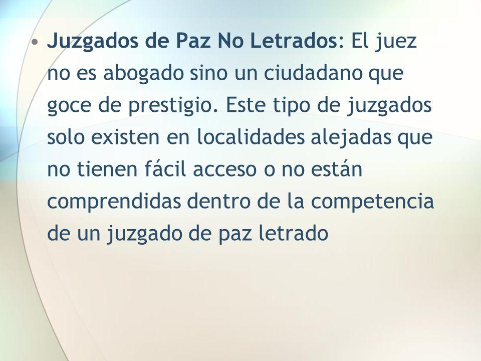 Juzgados de Paz No Letrados: El juez no es abogado sino un ciudadano que goce de prestigio. Este tipo de juzgados solo existen en localidades alejadas