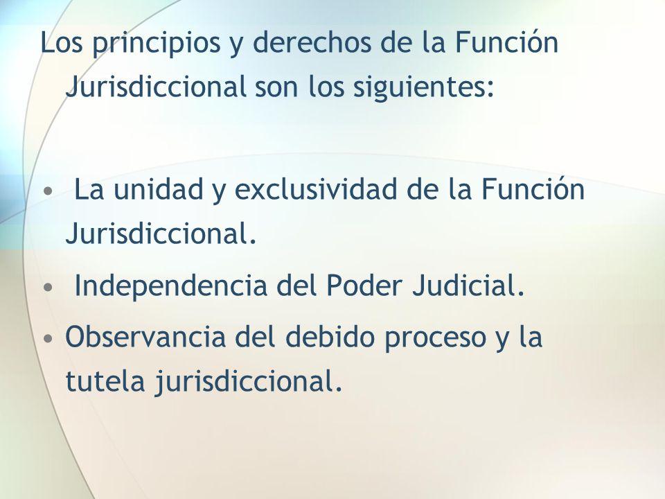 Los principios y derechos de la Función Jurisdiccional son los siguientes: La unidad y exclusividad de la Función Jurisdiccional. Independencia del Po