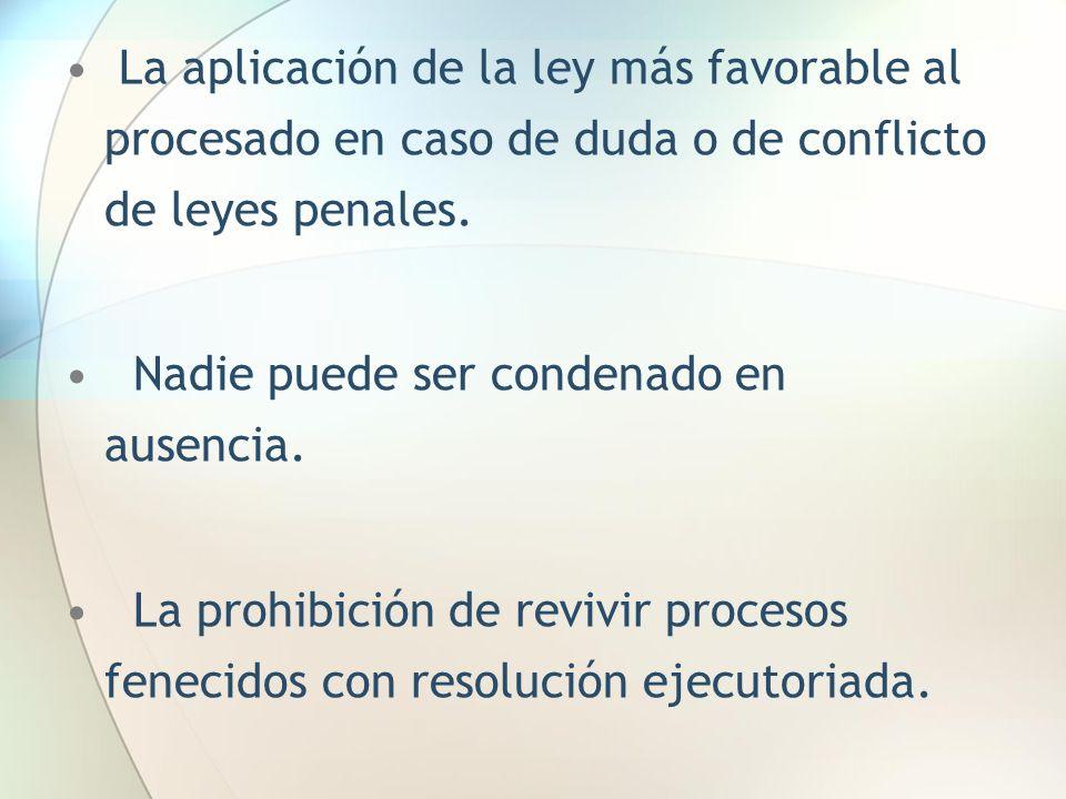 La aplicación de la ley más favorable al procesado en caso de duda o de conflicto de leyes penales. Nadie puede ser condenado en ausencia. La prohibic